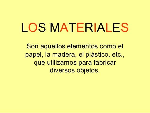 LOS MATERIALES Son aquellos elementos como el papel, la madera, el plástico, etc., que utilizamos para fabricar diversos o...