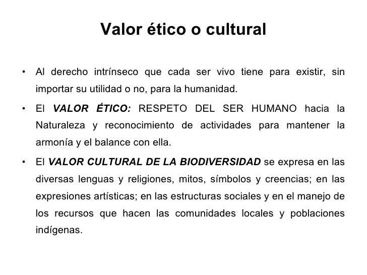 Valor ético o cultural <ul><li>Al derecho intrínseco que cada ser vivo tiene para existir, sin importar su utilidad o no, ...