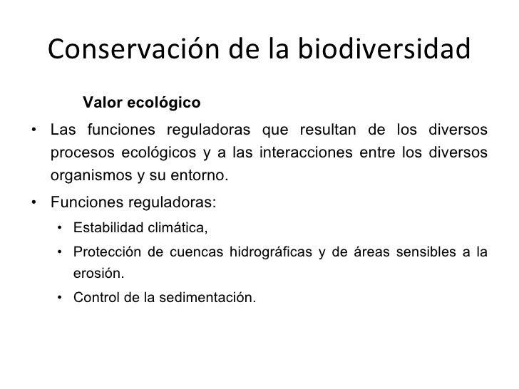 Conservación de la biodiversidad <ul><ul><ul><li>Valor ecológico </li></ul></ul></ul><ul><li>Las funciones reguladoras que...