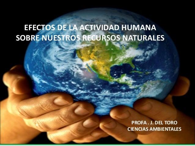 EFECTOS DE LA ACTIVIDAD HUMANA EN NUESTROS RECURSOS NATURALES PROFA. J. DEL TORO CIENCIAS AMBIENTALES EFECTOS DE LA ACTIVI...