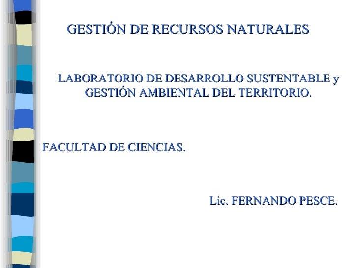 GESTIÓN DE RECURSOS NATURALES LABORATORIO DE DESARROLLO SUSTENTABLE y GESTIÓN AMBIENTAL DEL TERRITORIO. Lic. FERNANDO PESC...