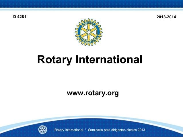 Rotary Internationalwww.rotary.org2013-2014Rotary International * Seminario para dirigentes electos 2013D 4281