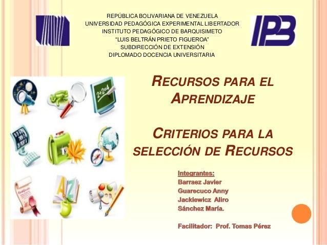 RECURSOS PARA EL APRENDIZAJE CRITERIOS PARA LA SELECCIÓN DE RECURSOS REPÚBLICA BOLIVARIANA DE VENEZUELA UNIVERSIDAD PEDAGÓ...
