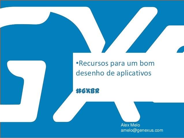 #GXBR •Recursos para um bom desenho de aplicativos Alex Melo amelo@genexus.com