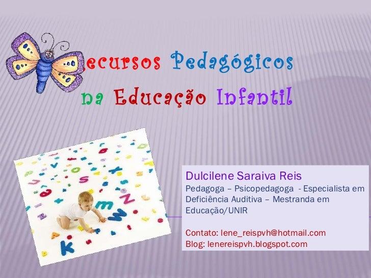 Recursos   Pedagógicos na   Educação  Infantil Dulcilene Saraiva Reis   Pedagoga – Psicopedagoga  - Especialista em Defici...