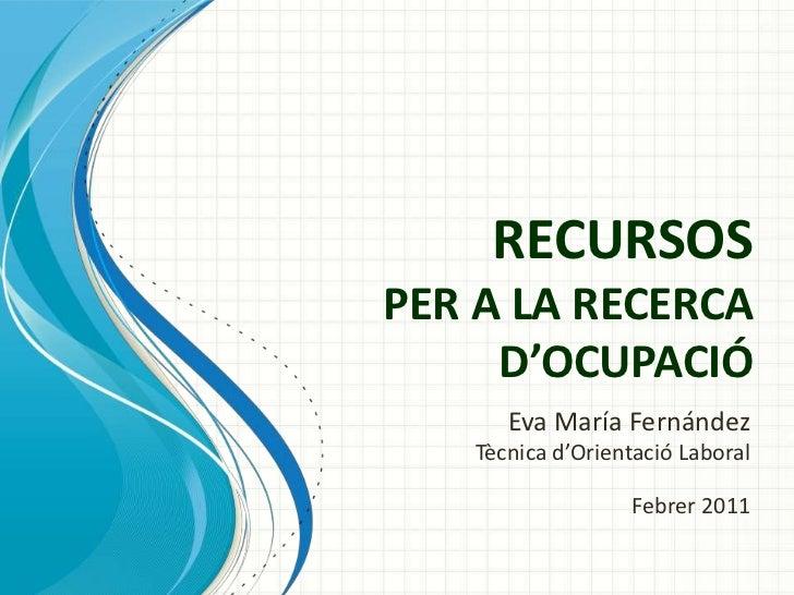 RECURSOSPER A LA RECERCA     D'OCUPACIÓ      Eva María Fernández   Tècnica d'Orientació Laboral                  Febrer 2011