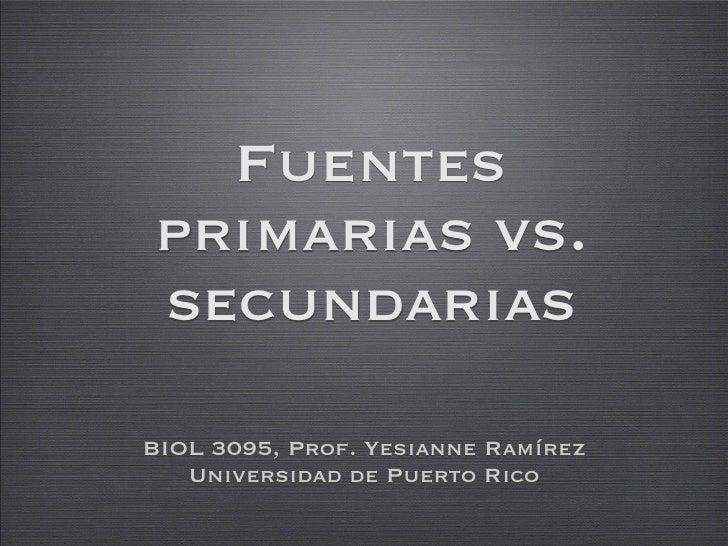 Fuentes primarias vs. secundarias  BIOL 3095, Prof. Yesianne Ramírez    Universidad de Puerto Rico