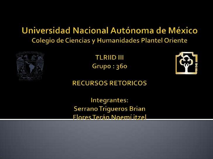 Universidad Nacional Autónoma de México Colegio de Ciencias y Humanidades Plantel OrienteTLRIID IIIGrupo : 360RECURSOS RET...