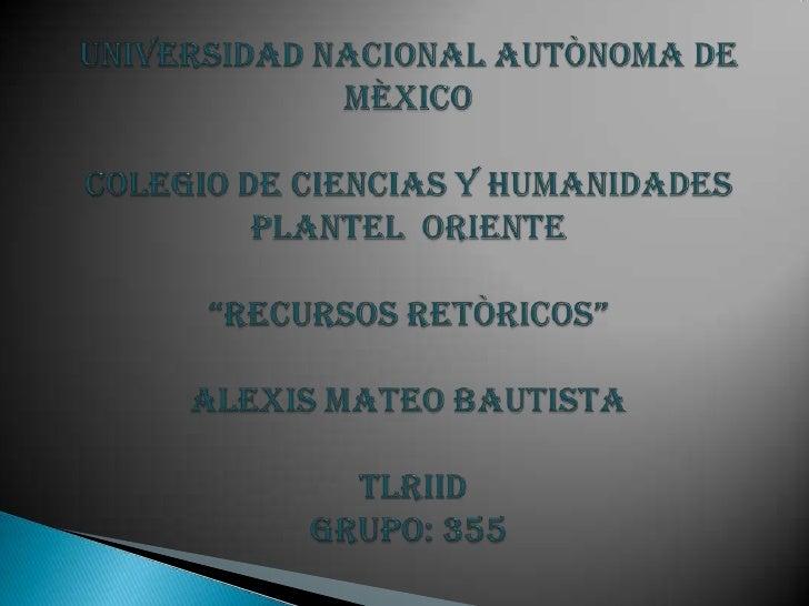 """UNIVERSIDAD NACIONAL AUTÒNOMA DE MÈXICOCOLEGIO DE CIENCIAS Y HUMANIDADES PLANTEL  ORIENTE""""RECURSOS RETÒRICOS""""Alexis mateo ..."""