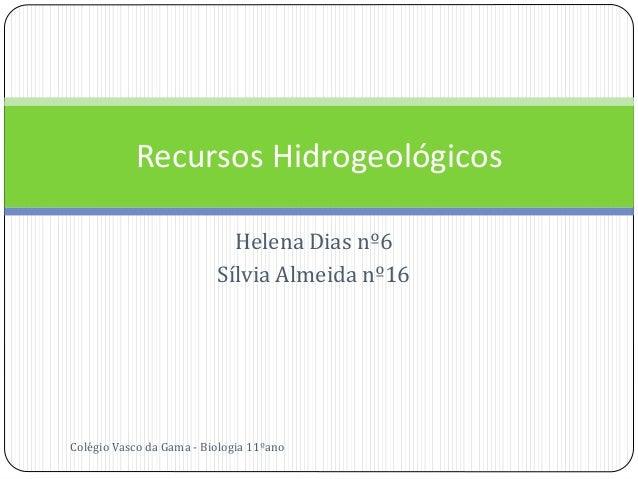 Helena Dias nº6 Sílvia Almeida nº16 Recursos Hidrogeológicos Colégio Vasco da Gama - Biologia 11ºano