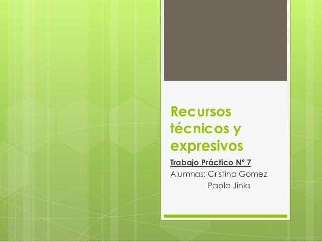 Recursos  técnicos y  expresivos  Trabajo Práctico Nº 7  Alumnas: Cristina Gomez  Paola Jinks