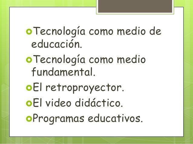 Tecnología como medio deeducación.Tecnología como mediofundamental.El retroproyector.El video didáctico.Programas edu...