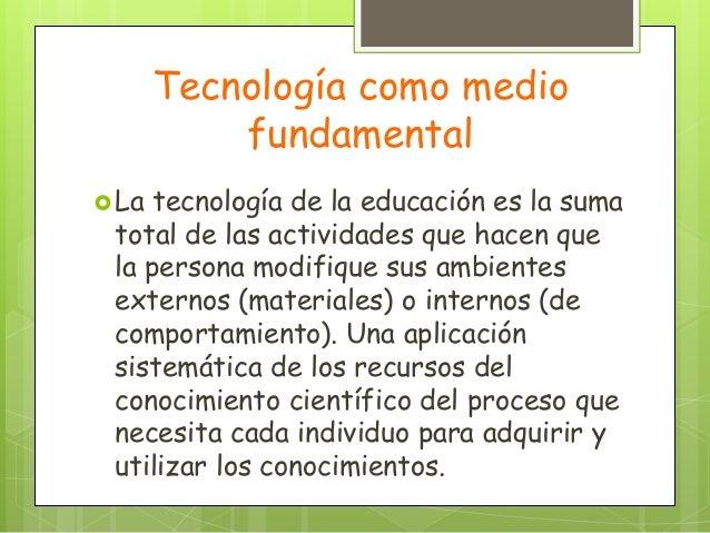 Tecnología como mediofundamentalLa tecnología de la educación es la sumatotal de las actividades que hacen quela persona ...