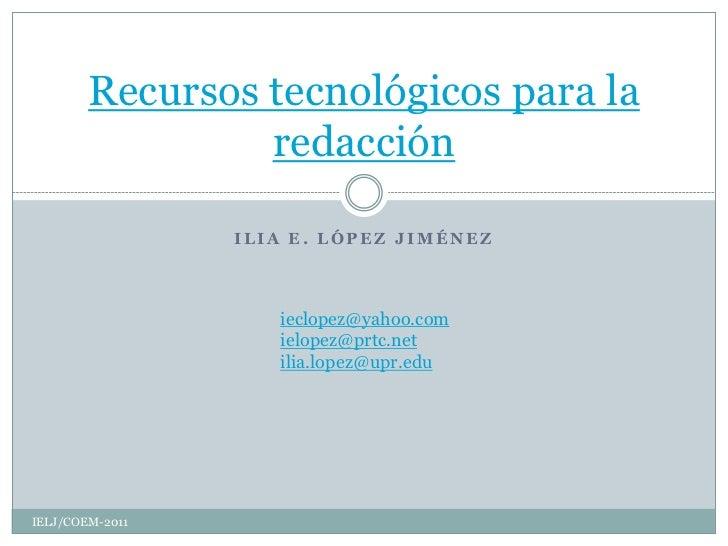 Recursos tecnológicos para la                 redacción                 ILIA E. LÓPEZ JIMÉNEZ                    ieclopez@...