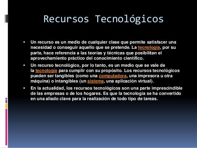Recursos Tecnológicos   Un recurso es un medio de cualquier clase que permite satisfacer una    necesidad o conseguir aqu...