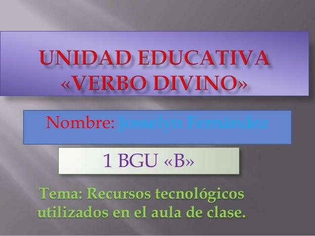 Nombre: Josselyn Fernández1 BGU «B»Tema: Recursos tecnológicosutilizados en el aula de clase.