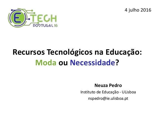 Recursos Tecnológicos na Educação: Moda ou Necessidade? Neuza Pedro Instituto de Educação - ULisboa nspedro@ie.ulisboa.pt ...