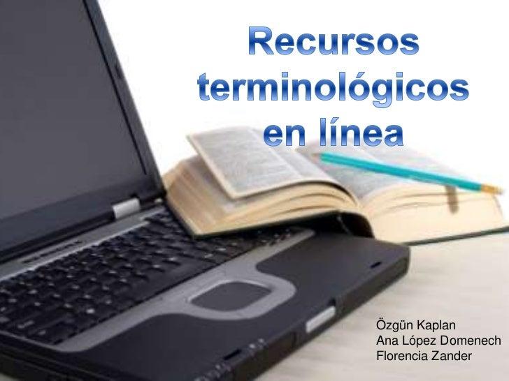 Recursos terminológicos en línea<br />ÖzgünKaplan<br />Ana López Domenech<br />Florencia Zander<br />