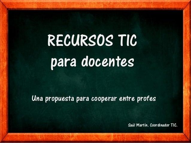 RECURSOS TIC     para docentesUna propuesta para cooperar entre profes                              Saúl Martín. Coordinad...