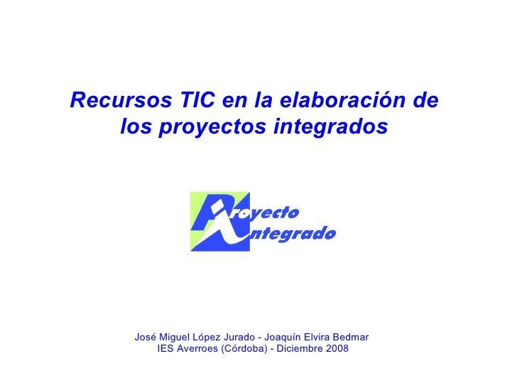 Recursos TIC en la elaboración de los proyectos integrados José Miguel López Jurado - Joaquín Elvira Bedmar  IES Averroes ...
