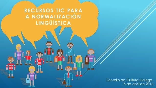 RECURSOS TIC PARA A NORMALIZACIÓN LINGÜÍSTICA Consello da Cultura Galega, 15 de abril de 2016