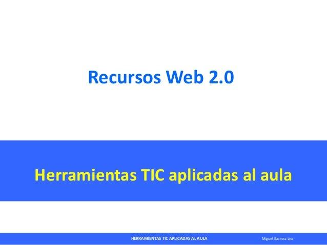 HERRAMIENTAS TIC APLICADAS AL AULA Miguel Barrera LyxRecursos Web 2.0Herramientas TIC aplicadas al aula