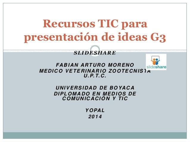 Recursos TIC para  presentación de ideas G3  SLIDESHARE  FABIAN ARTURO MORENO  MEDICO VETERINARIO ZOOTECNISTA  U.P.T.C.  U...