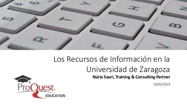 Los Recursos de Información en la Universidad de Zaragoza Núria Sauri, Training & Consulting Partner 19/02/2019