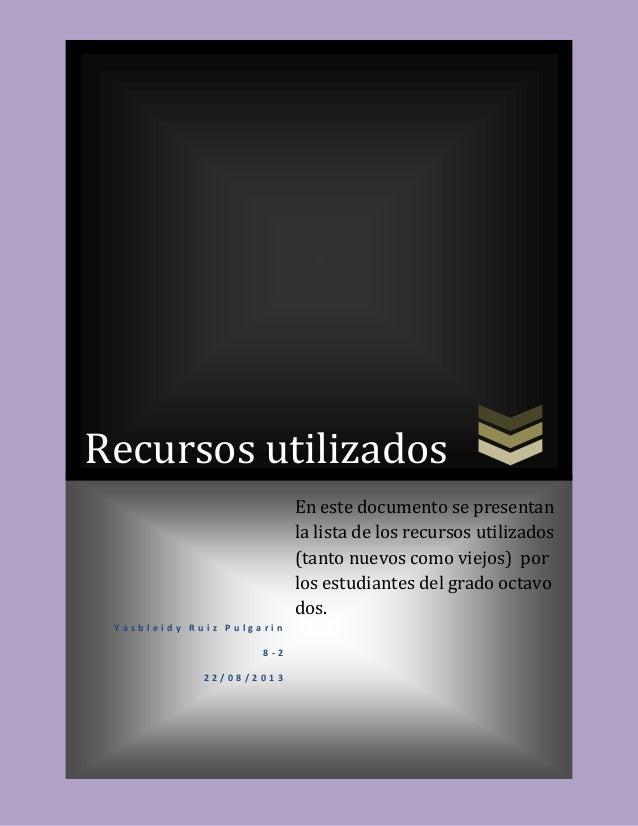 Recursos utilizados Y a s b l e i d y R u i z P u l g a r i n 8 - 2 2 2 / 0 8 / 2 0 1 3 En este documento se presentan la ...