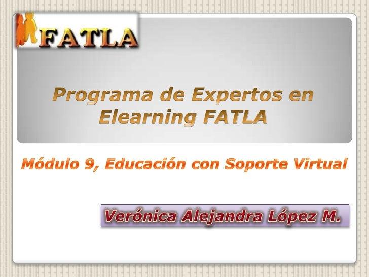 Programa de Expertos en Elearning FATLA<br />Módulo 9, Educación con Soporte Virtual<br />Verónica Alejandra López M.<br />