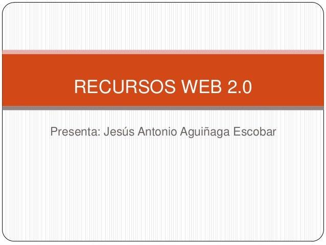Presenta: Jesús Antonio Aguiñaga EscobarRECURSOS WEB 2.0