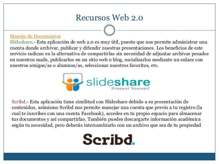 Recursos Web 2.0<br />Manejo de Documentos<br />Slideshare.- Esta aplicación de web 2.0 es muy útil, puesto que nos permit...