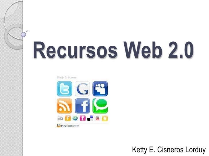 Recursos Web 2.0<br />Ketty E. Cisneros Lorduy<br />
