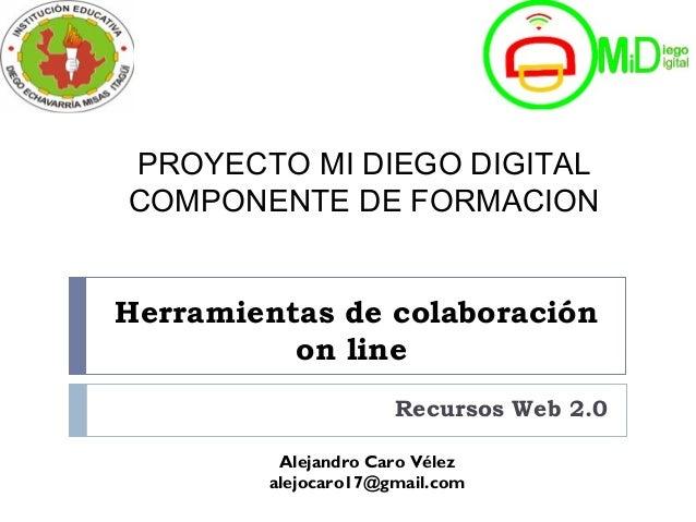Herramientas de colaboración on line Recursos Web 2.0 Alejandro Caro Vélez alejocaro17@gmail.com PROYECTO MI DIEGO DIGITAL...