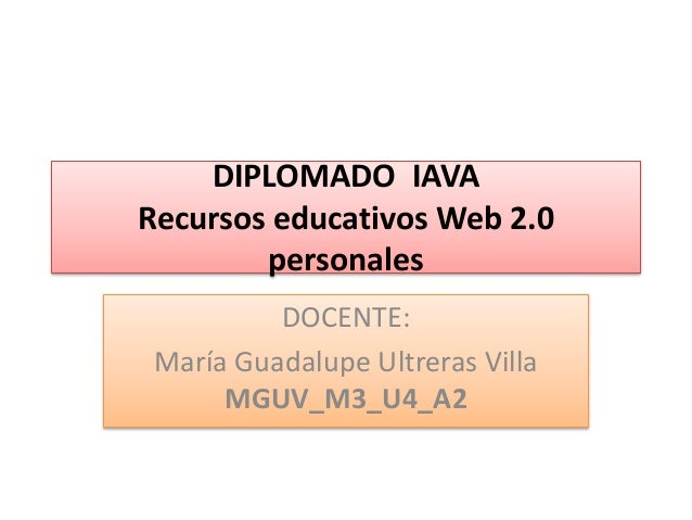 DIPLOMADO IAVA Recursos educativos Web 2.0 personales DOCENTE: María Guadalupe Ultreras Villa MGUV_M3_U4_A2