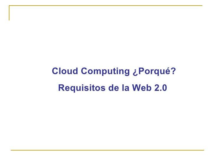 Cloud Computing ¿Porqué?  Requisitos de la Web 2.0