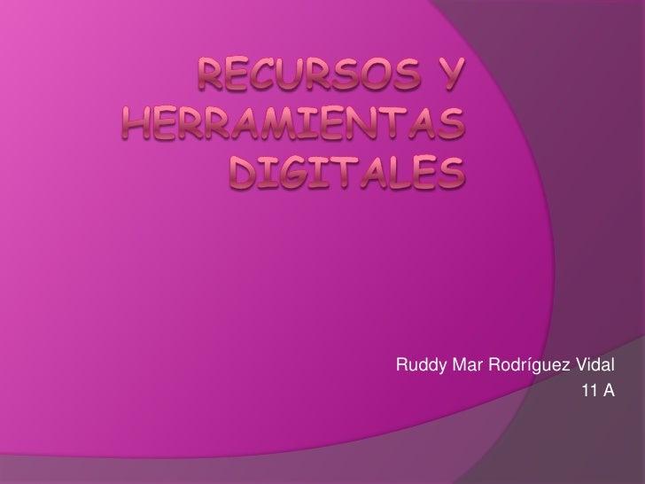 Recursos y herramientas digitales<br />Ruddy Mar Rodríguez Vidal<br />11 A<br />