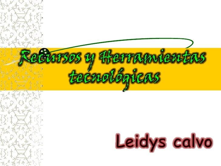 Recursos y Herramientas<br /> tecnológicas<br />Leidys calvo<br />
