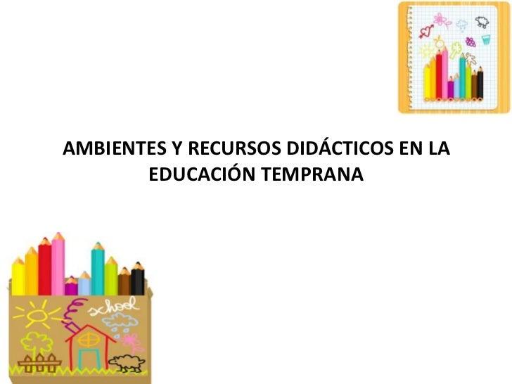 AMBIENTES Y RECURSOS DIDÁCTICOS EN LA EDUCACIÓN TEMPRANA<br />