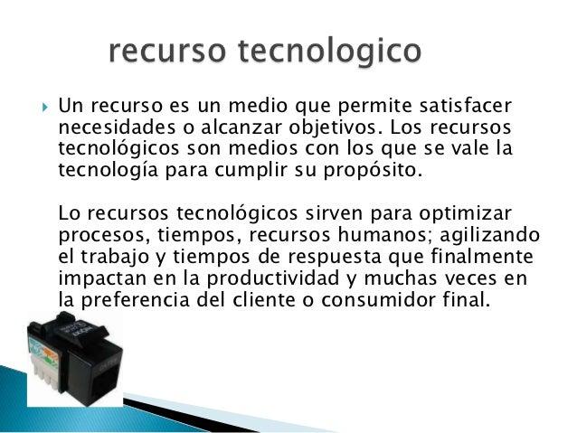    Un recurso es un medio que permite satisfacer    necesidades o alcanzar objetivos. Los recursos    tecnológicos son me...
