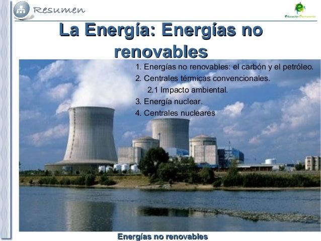 Energías no renovablesEnergías no renovables 1. Energías no renovables: el carbón y el petróleo. 2. Centrales térmicas con...