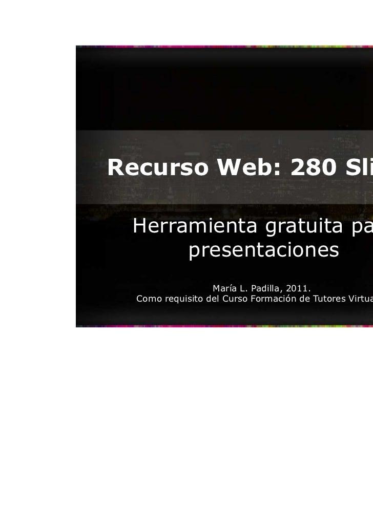 Recurso Web: 280 Slides Herramienta gratuita para      presentaciones                  María L. Padilla, 2011.  Como requi...