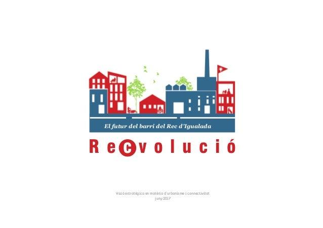 El futur del barri del Rec d'Igualada Visió estratègica en matèria d'urbanisme i connectivitat juny 2017 R e c v o l u c i...