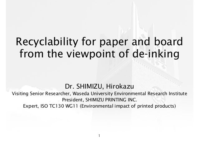 Recyclability for paper and board from the viewpoint of de-inking Dr. SHIMIZU, Hirokazu Visiting Senior Researcher, Waseda...