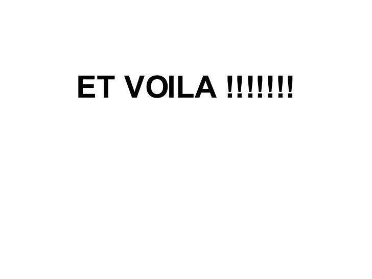 <ul><li>ET VOILA !!!!!!! </li></ul>
