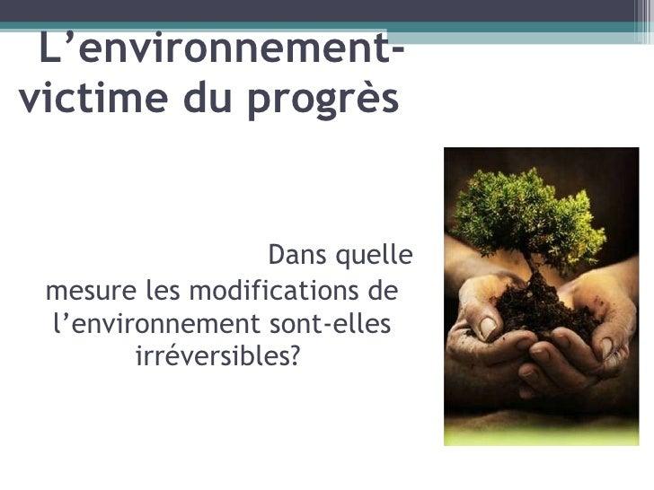 L'environnement- victime du progrès    Dans quelle m e sure les modifications de l ' environnement sont-elles irréversible...