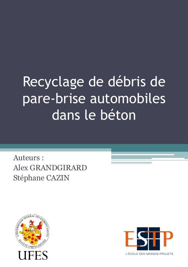 Recyclage de débris de pare-brise automobiles dans le béton Auteurs : Alex GRANDGIRARD Stéphane CAZIN