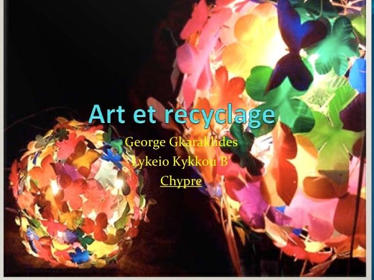 Art et recyclage <br />George Gkaraklides<br />LykeioΚykkou Β'<br />Chypre<br />