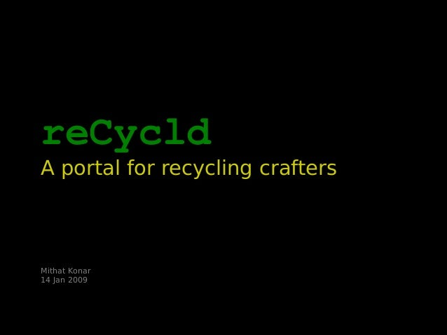 reCycld A portal for recycling crafters Mithat Konar 14 Jan 2009