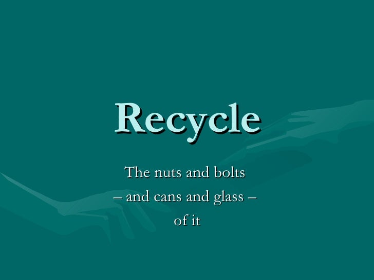 Recycle The nuts and bolts  –  and cans and glass –  of it